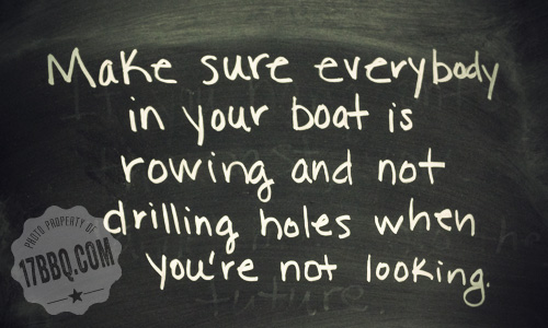 Make sure everybody in your boat is rowing and not drilling holes when you're not looking.