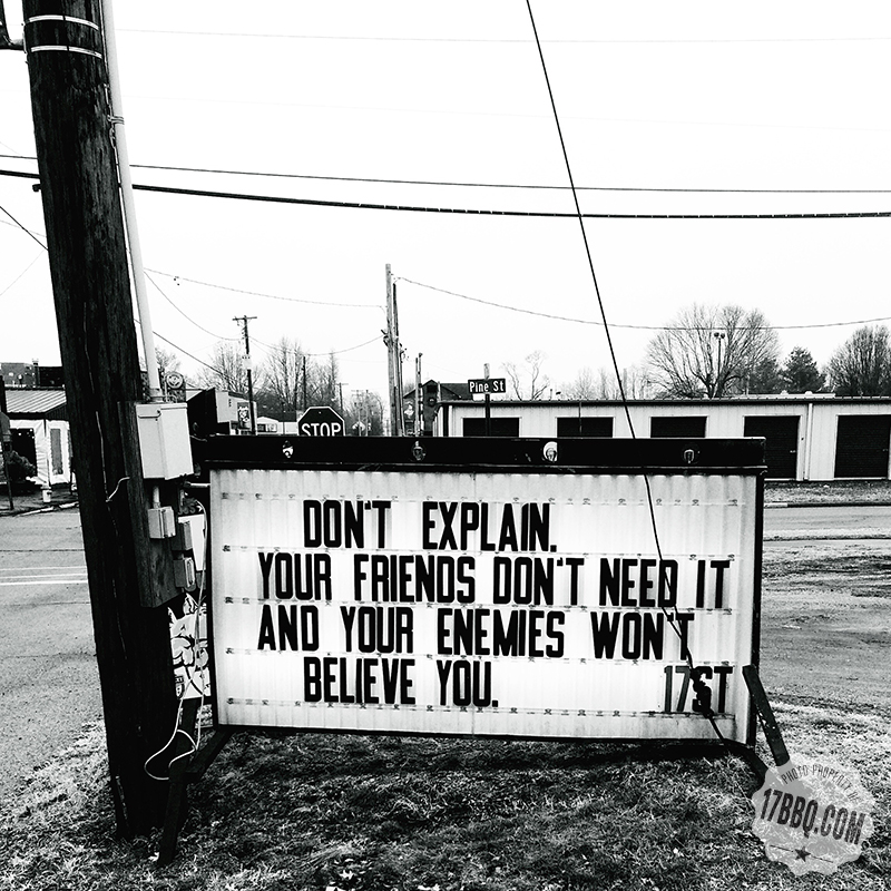 Don't Explain. Your Friends Don't Need it and Your Enemies Won't Believe You.